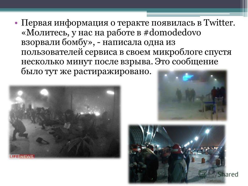 Первая информация о теракте появилась в Twitter. «Молитесь, у нас на работе в #domodedovo взорвали бомбу», - написала одна из пользователей сервиса в своем микроблоге спустя несколько минут после взрыва. Это сообщение было тут же растиражировано.