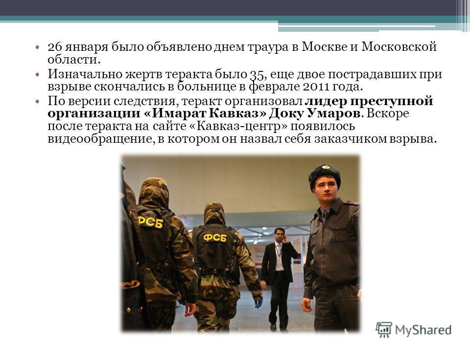 26 января было объявлено днем траура в Москве и Московской области. Изначально жертв теракта было 35, еще двое пострадавших при взрыве скончались в больнице в феврале 2011 года. По версии следствия, теракт организовал лидер преступной организации «Им