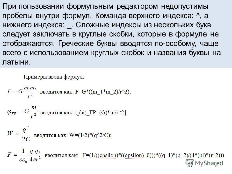 19 При пользовании формульным редактором недопустимы пробелы внутри формул. Команда верхнего индекса: ^, а нижнего индекса: _. Сложные индексы из нескольких букв следует заключать в круглые скобки, которые в формуле не отображаются. Греческие буквы в