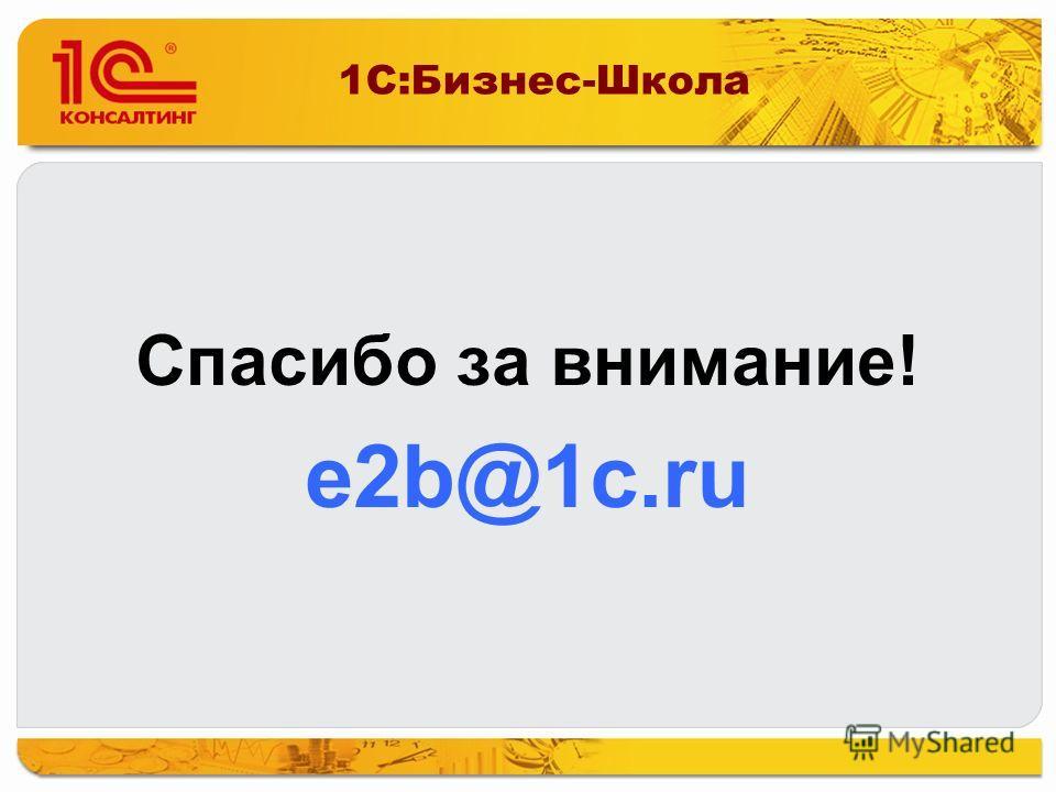1С:Бизнес-Школа Спасибо за внимание! e2b@1c.ru