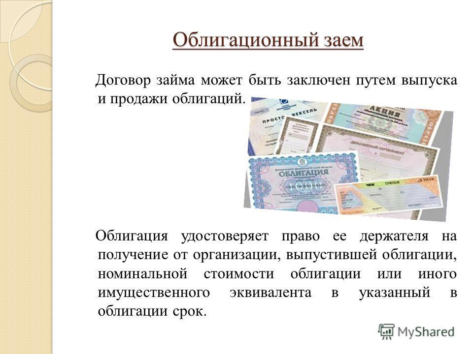 Облигационный заем Договор займа может быть заключен путем выпуска и продажи облигаций. Облигация удостоверяет право ее держателя на получение от организации, выпустившей облигации, номинальной стоимости облигации или иного имущественного эквивалента