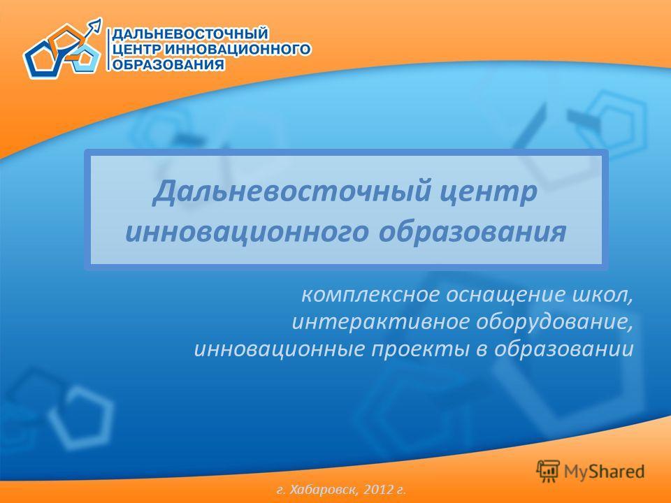 Дальневосточный центр инновационного образования комплексное оснащение школ, интерактивное оборудование, инновационные проекты в образовании г. Хабаровск, 2012 г.