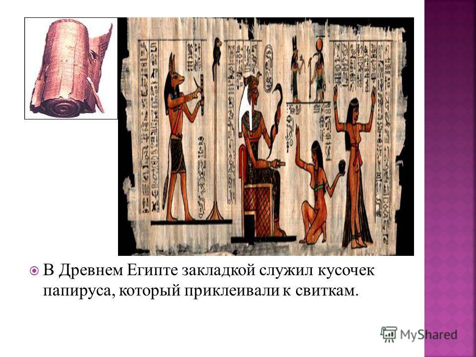В Древнем Египте закладкой служил кусочек папируса, который приклеивали к свиткам.