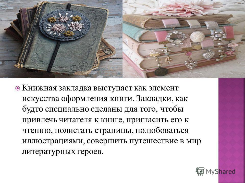 Книжная закладка выступает как элемент искусства оформления книги. Закладки, как будто специально сделаны для того, чтобы привлечь читателя к книге, пригласить его к чтению, полистать страницы, полюбоваться иллюстрациями, совершить путешествие в мир