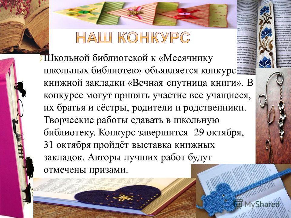 Школьной библиотекой к «Месячнику школьных библиотек» объявляется конкурс книжной закладки «Вечная спутница книги». В конкурсе могут принять участие все учащиеся, их братья и сёстры, родители и родственники. Творческие работы сдавать в школьную библи