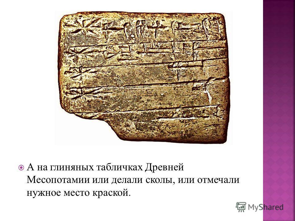 А на глиняных табличках Древней Месопотамии или делали сколы, или отмечали нужное место краской.