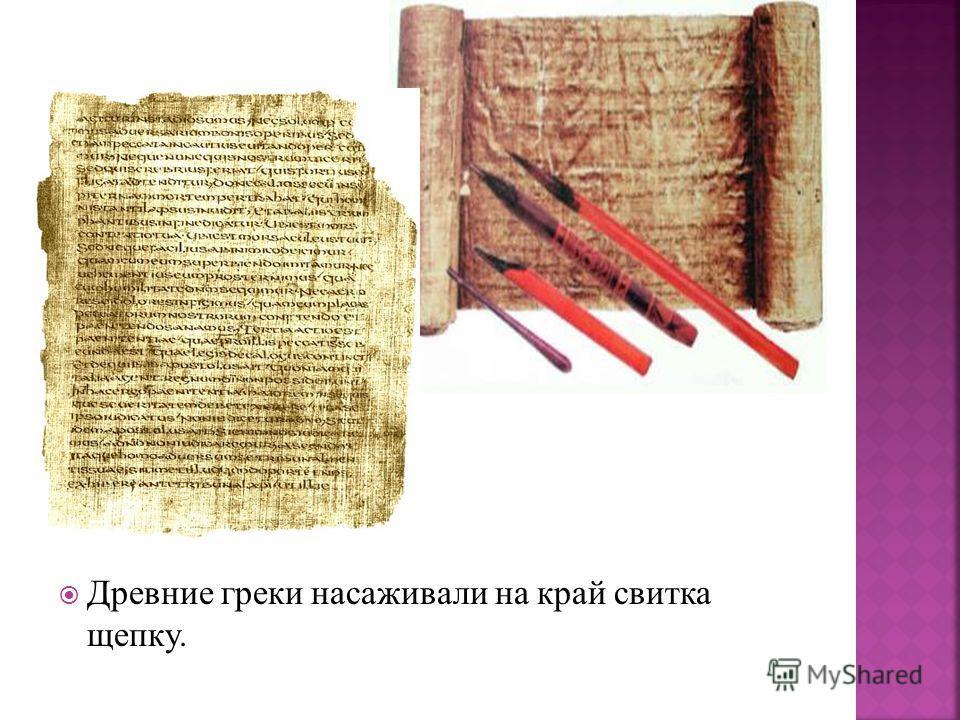 Древние греки насаживали на край свитка щепку.