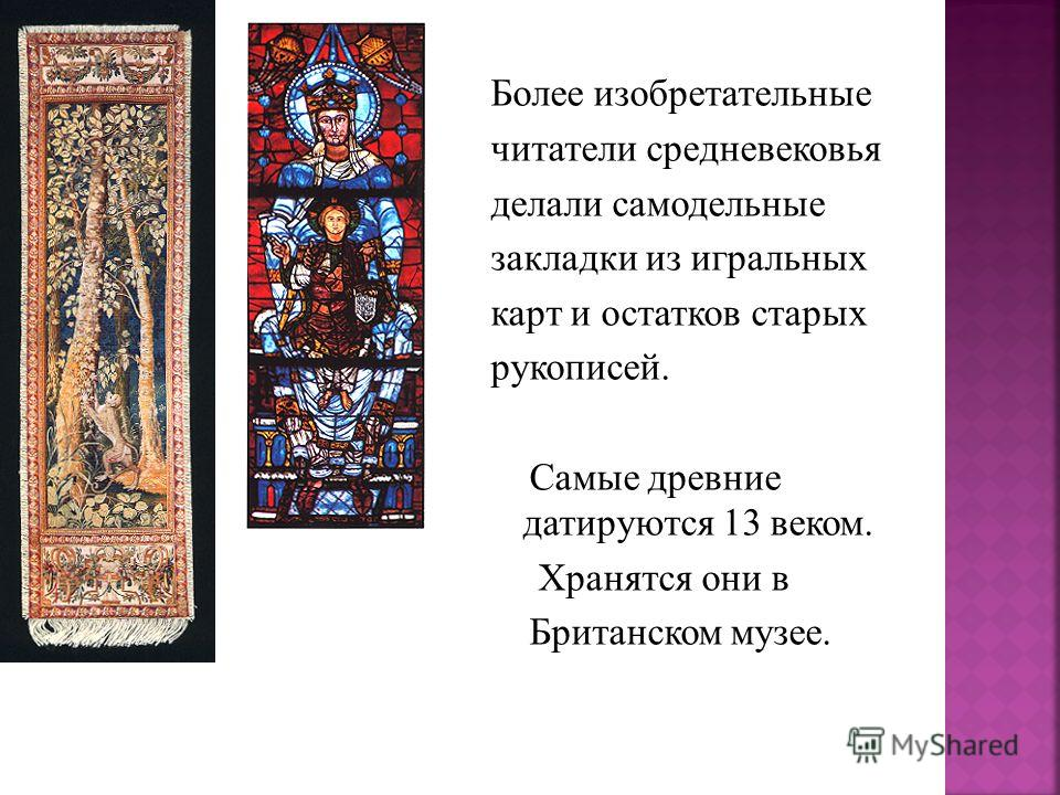Более изобретательные читатели средневековья делали самодельные закладки из игральных карт и остатков старых рукописей. Самые древние датируются 13 веком. Хранятся они в Британском музее.