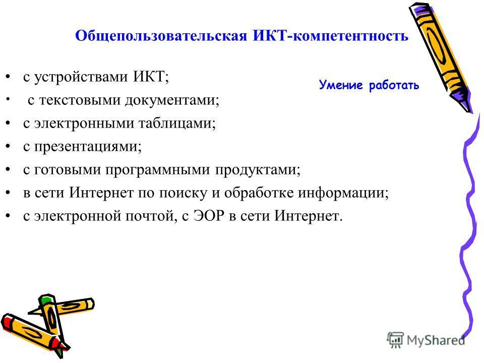 Общепользовательская ИКТ-компетентность с устройствами ИКТ; с текстовыми документами; с электронными таблицами; с презентациями; с готовыми программными продуктами; в сети Интернет по поиску и обработке информации; с электронной почтой, с ЭОР в сети