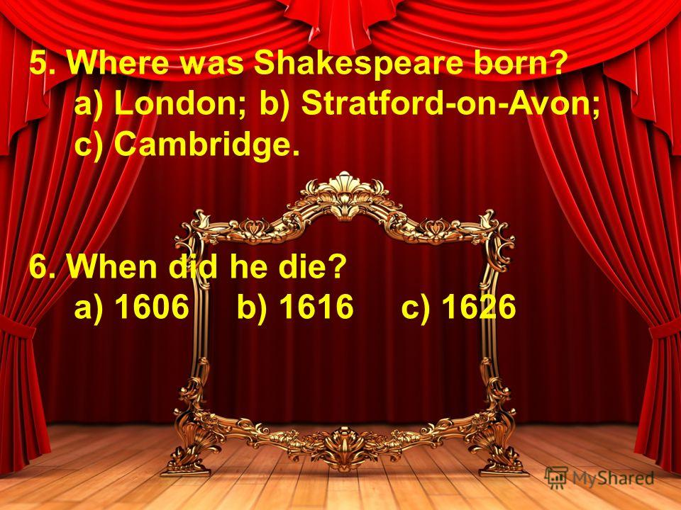 5. Where was Shakespeare born? a) London; b) Stratford-on-Avon; c) Cambridge. 6. When did he die? a) 1606 b) 1616 c) 1626