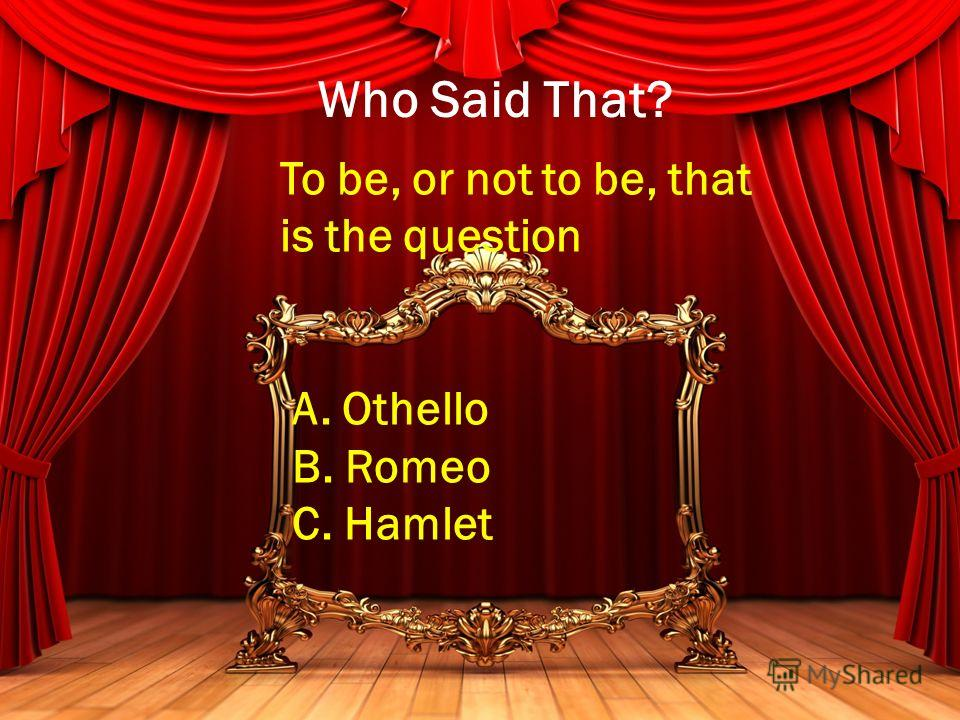 Who Said That? To be, or not to be, that is the question A. Othello B. Romeo C. Hamlet