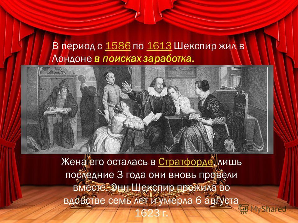 В период с 1586 по 1613 Шекспир жил в Лондоне в поисках заработка.15861613 Жена его осталась в Стратфорде, лишь последние 3 года они вновь провели вместе. Энн Шекспир прожила во вдовстве семь лет и умерла 6 августа 1623 г.Стратфорде