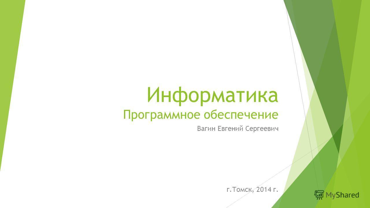 Информатика Программное обеспечение Вагин Евгений Сергеевич г.Томск, 2014 г.