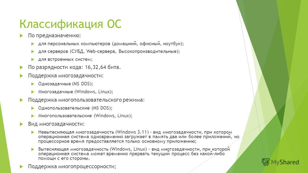 Классификация ОС По предназначению: для персональных компьютеров (домашний, офисный, ноутбук); для серверов (СУБД, Web-сервера, Высокопроизводительные); для встроенных систем; По разрядности кода: 16,32,64 бита. Поддержка многозадачности: Однозадачны