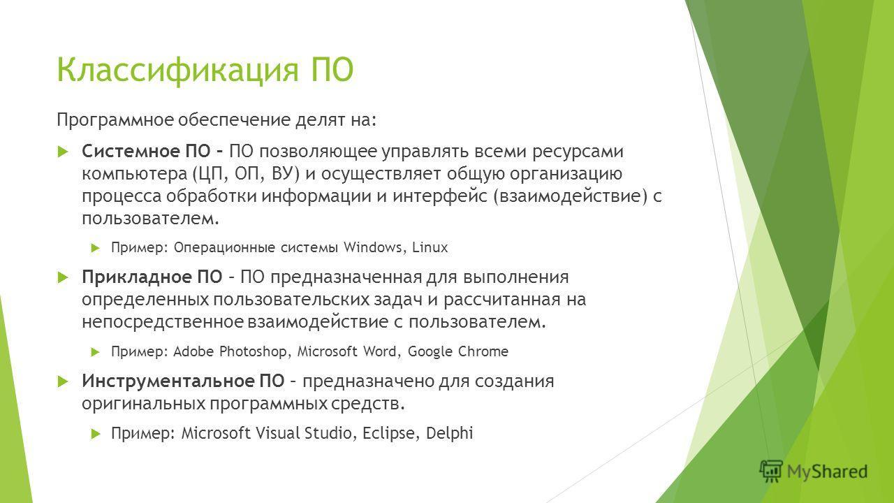 Классификация ПО Программное обеспечение делят на: Системное ПО – ПО позволяющее управлять всеми ресурсами компьютера (ЦП, ОП, ВУ) и осуществляет общую организацию процесса обработки информации и интерфейс (взаимодействие) с пользователем. Пример: Оп