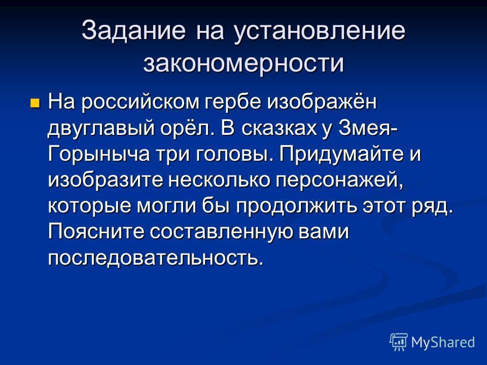 Задание на установление закономерности На российском гербе изображён двуглавый орёл. В сказках у Змея- Горыныча три головы. Придумайте и изобразите несколько персонажей, которые могли бы продолжить этот ряд. Поясните составленную вами последовательно