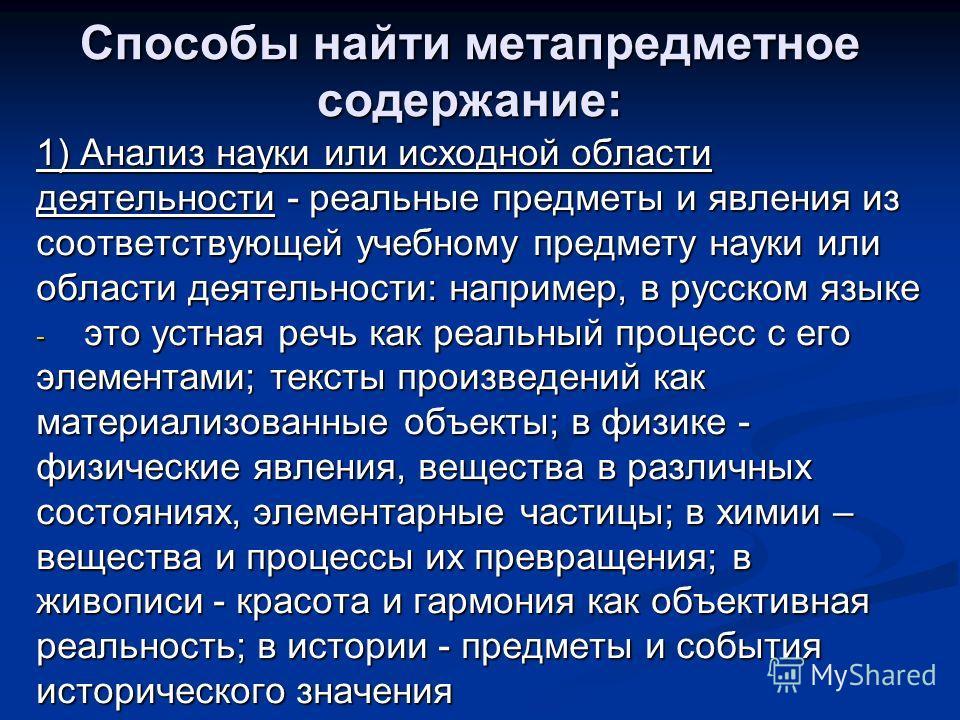 Способы найти метапредметное содержание: 1) Анализ науки или исходной области деятельности - реальные предметы и явления из соответствующей учебному предмету науки или области деятельности: например, в русском языке - это устная речь как реальный про
