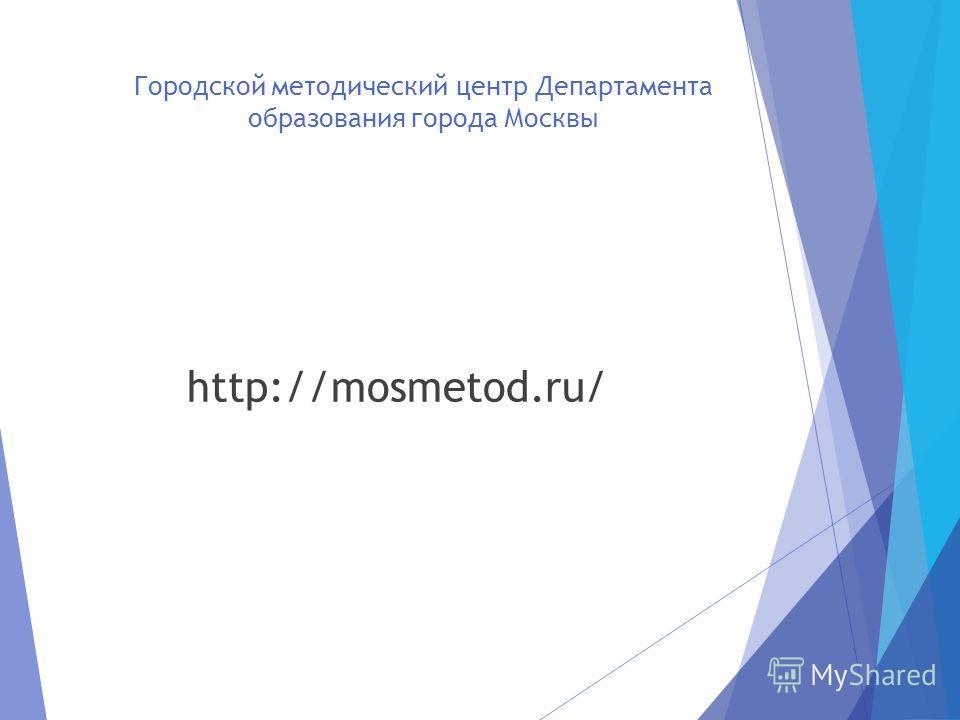 Городской методический центр Департамента образования города Москвы http://mosmetod.ru/