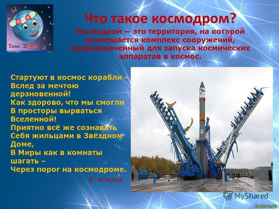 Что такое космодром? Космодро́м это территория, на которой размещается комплекс сооружений, предназначенный для запуска космических аппаратов в космос. Стартуют в космос корабли – Вслед за мечтою дерзновенной! Как здорово, что мы смогли В просторы вы