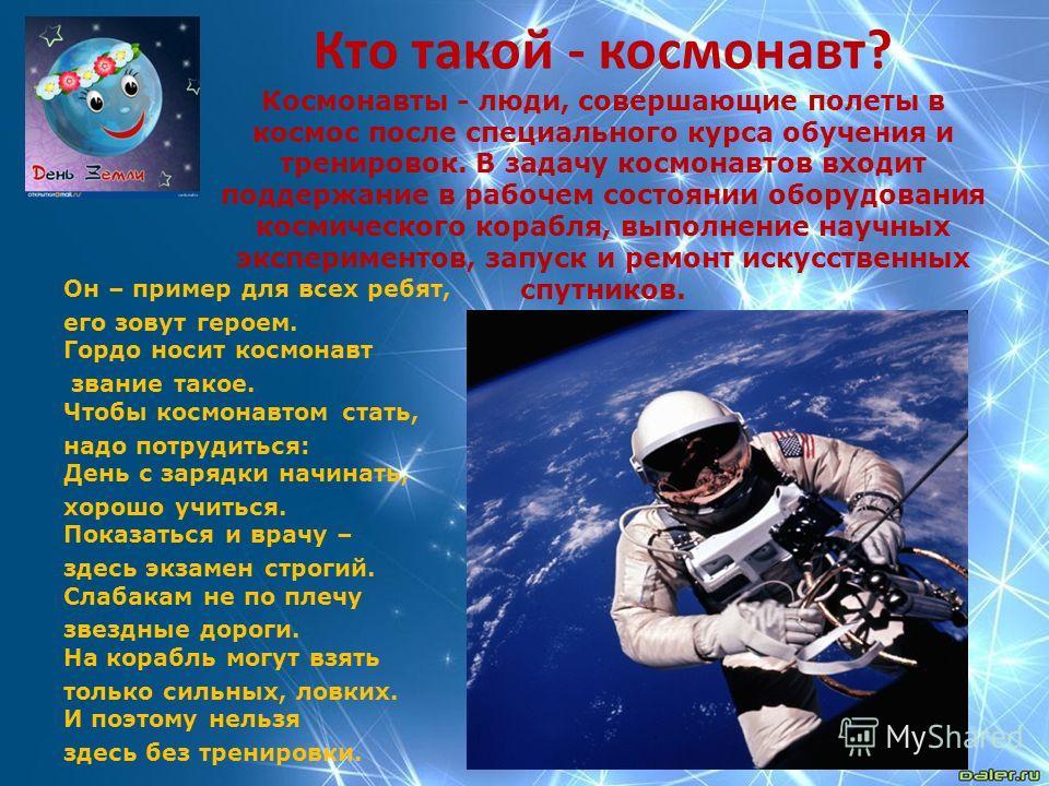 Кто такой - космонавт? Космонавты - люди, совершающие полеты в космос после специального курса обучения и тренировок. В задачу космонавтов входит поддержание в рабочем состоянии оборудования космического корабля, выполнение научных экспериментов, зап
