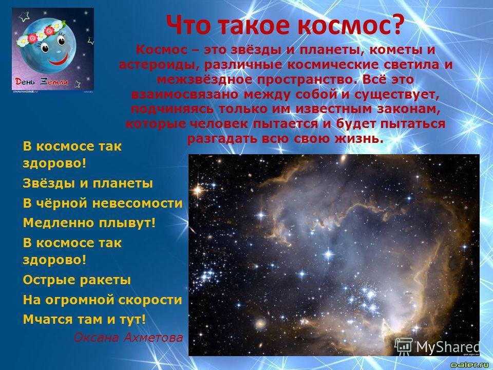 Что такое космос? Космос – это звёзды и планеты, кометы и астероиды, различные космические светила и межзвёздное пространство. Всё это взаимосвязано между собой и существует, подчиняясь только им известным законам, которые человек пытается и будет пы
