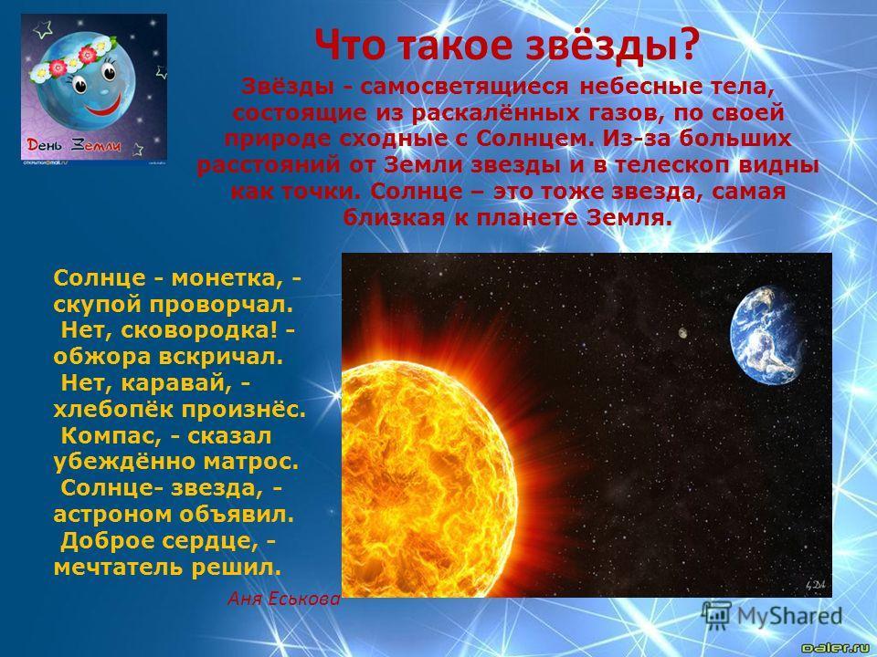 Что такое звёзды? Звёзды - самосветящиеся небесные тела, состоящие из раскалённых газов, по своей природе сходные с Солнцем. Из-за больших расстояний от Земли звезды и в телескоп видны как точки. Солнце – это тоже звезда, самая близкая к планете Земл