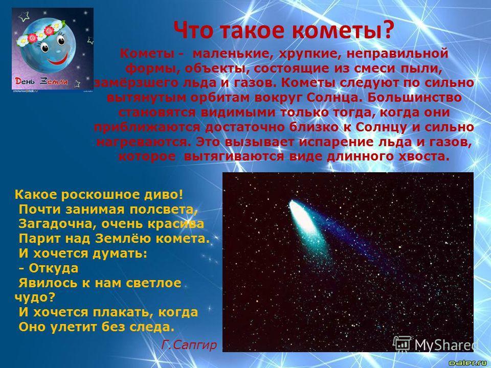 Что такое кометы? Кометы - маленькие, хрупкие, неправильной формы, объекты, состоящие из смеси пыли, замёрзшего льда и газов. Кометы следуют по сильно вытянутым орбитам вокруг Солнца. Большинство становятся видимыми только тогда, когда они приближают
