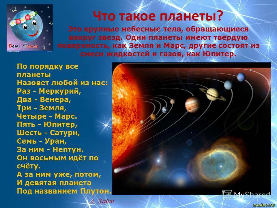 Что такое планеты? Это крупные небесные тела, обращающиеся вокруг звезд. Одни планеты имеют твердую поверхность, как Земля и Марс, другие состоят из смеси жидкостей и газов, как Юпитер. По порядку все планеты Назовет любой из нас: Раз - Меркурий, Два