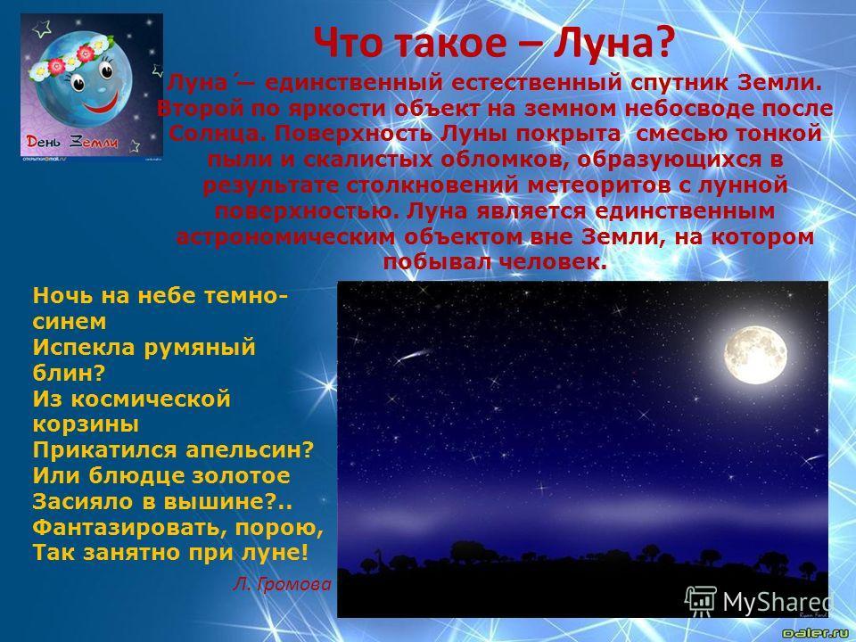 Что такое – Луна? Луна́ единственный естественный спутник Земли. Второй по яркости объект на земном небосводе после Солнца. Поверхность Луны покрыта смесью тонкой пыли и скалистых обломков, образующихся в результате столкновений метеоритов с лунной п