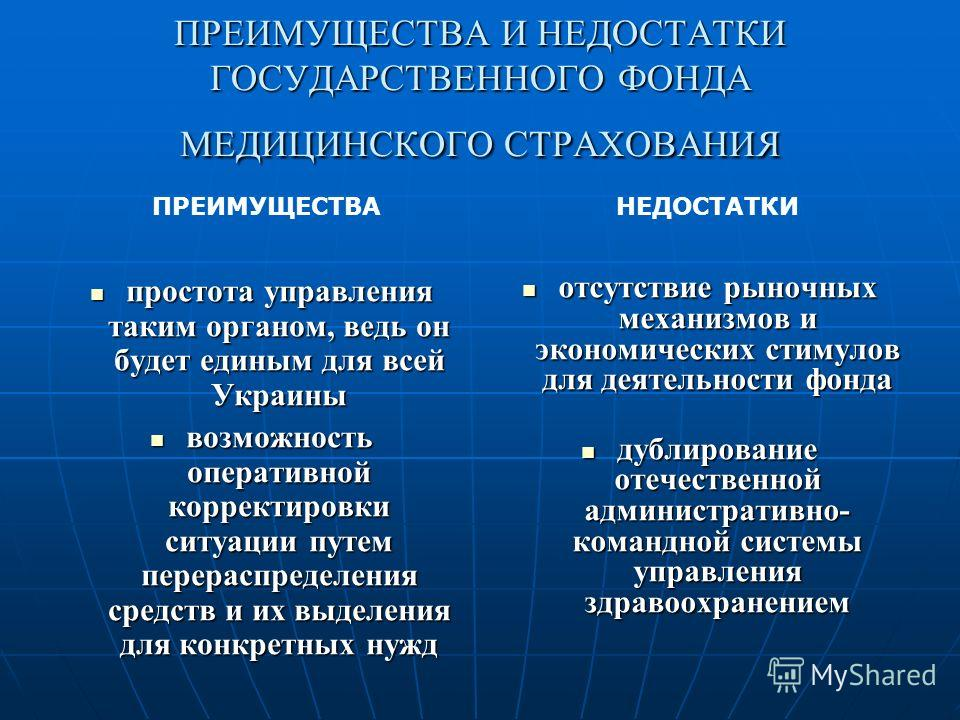 ПРЕИМУЩЕСТВА И НЕДОСТАТКИ ГОСУДАРСТВЕННОГО ФОНДА МЕДИЦИНСКОГО СТРАХОВАНИЯ простота управления таким органом, ведь он будет единым для всей Украины возможность оперативной корректировки ситуации путем перераспределения средств и их выделения для конкр