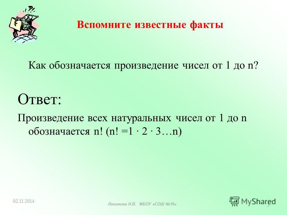 Как обозначается произведение чисел от 1 до n? Ответ: Произведение всех натуральных чисел от 1 до n обозначается n! (n! =1 · 2 · 3…n) Вспомните известные факты 02.11.2014 3 Логинова Н.В. МБОУ «СОШ 16»