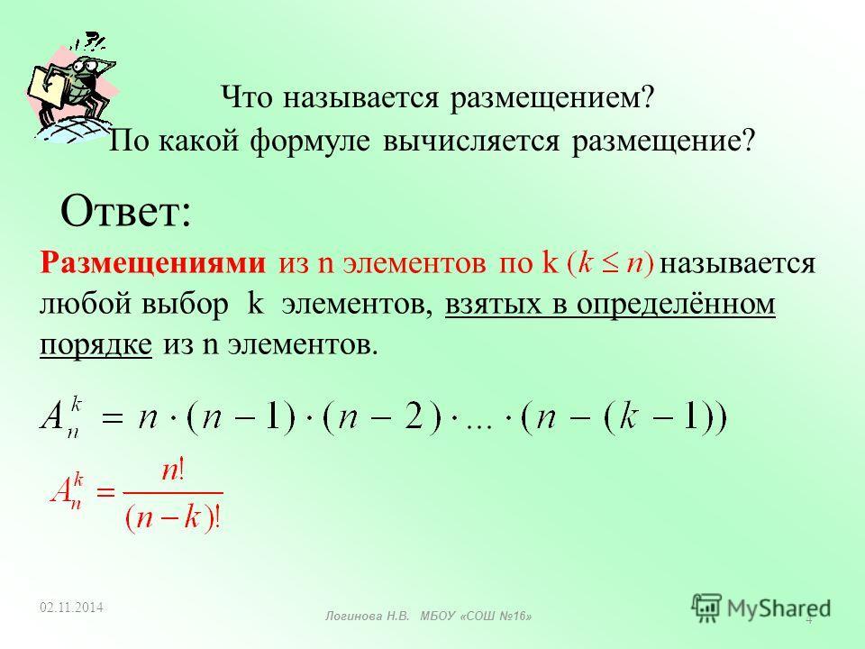 Что называется размещением? По какой формуле вычисляется размещение? Размещениями из n элементов по k называется любой выбор k элементов, взятых в определённом порядке из n элементов. Ответ: 02.11.2014 4 Логинова Н.В. МБОУ «СОШ 16»