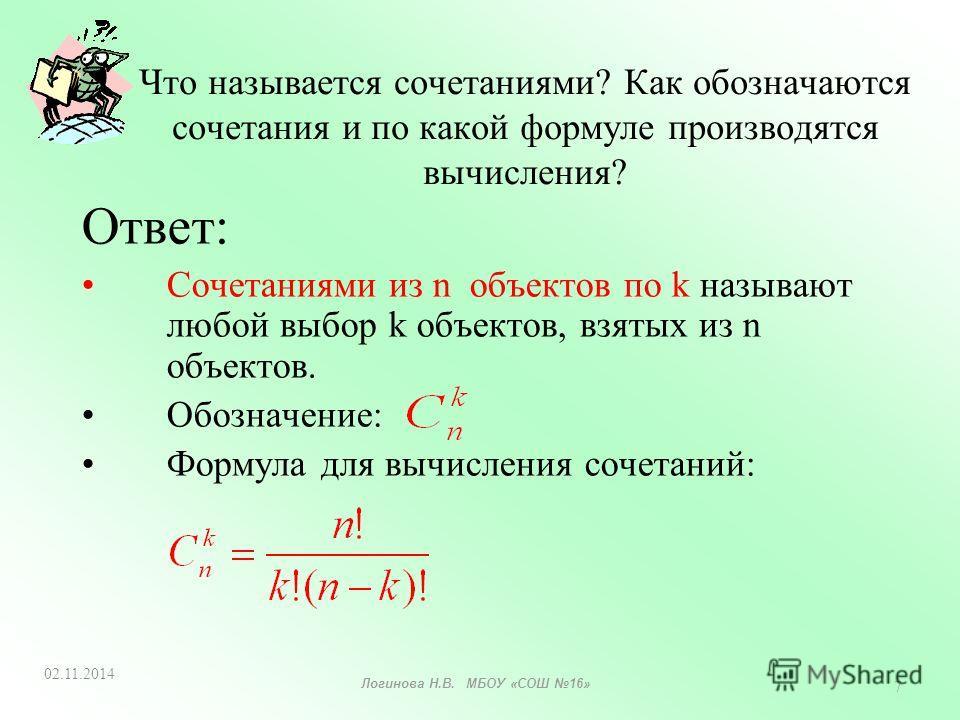 Что называется сочетаниями? Как обозначаются сочетания и по какой формуле производятся вычисления? Ответ: Сочетаниями из n объектов по k называют любой выбор k объектов, взятых из n объектов. Обозначение: Формула для вычисления сочетаний: 02.11.2014