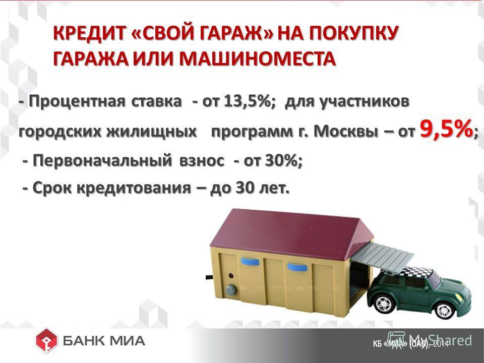 КРЕДИТ «СВОЙ ГАРАЖ» НА ПОКУПКУ ГАРАЖА ИЛИ МАШИНОМЕСТА - Процентная ставка - от 13,5%; для участников городских жилищных программ г. Москвы – от 9,5% ; - Первоначальный взнос - от 30%; - Первоначальный взнос - от 30%; - Срок кредитования – до 30 лет.