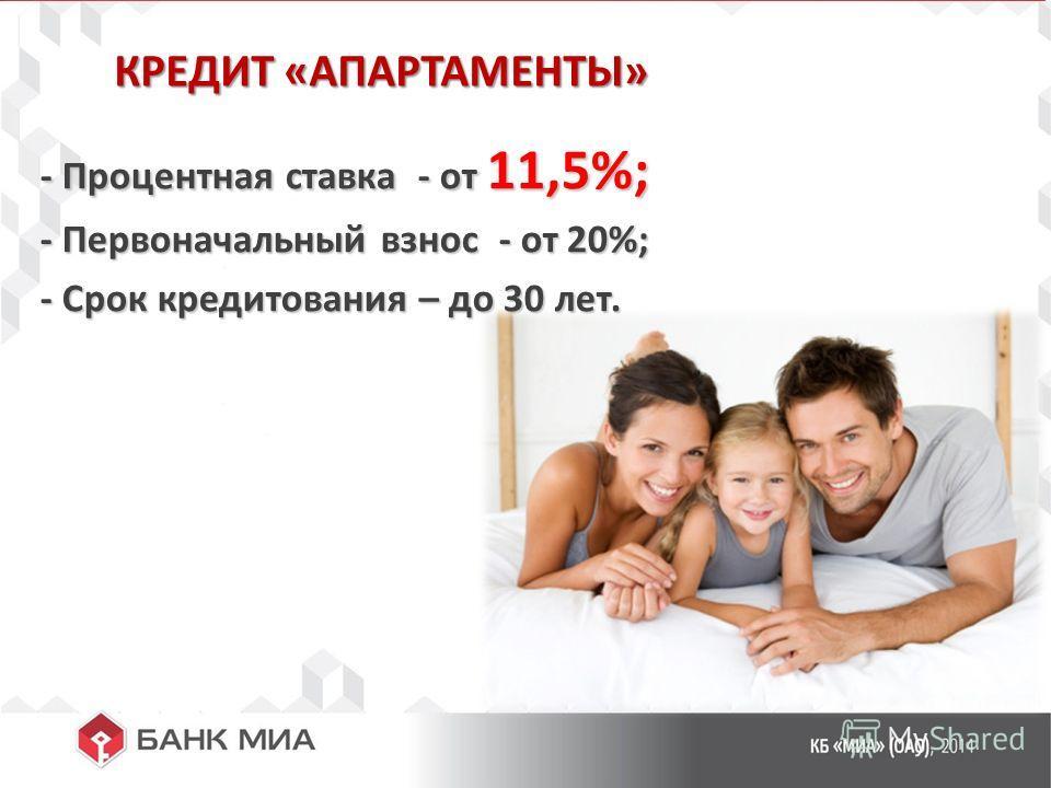 КРЕДИТ «АПАРТАМЕНТЫ» - Процентная ставка - от 11,5%; - Процентная ставка - от 11,5%; - Первоначальный взнос - от 20%; - Первоначальный взнос - от 20%; - Срок кредитования – до 30 лет. - Срок кредитования – до 30 лет.