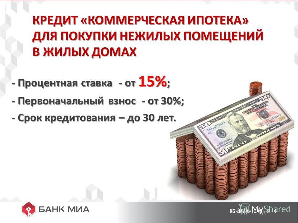 КРЕДИТ «КОММЕРЧЕСКАЯ ИПОТЕКА» ДЛЯ ПОКУПКИ НЕЖИЛЫХ ПОМЕЩЕНИЙ В ЖИЛЫХ ДОМАХ - Процентная ставка - от 15% ; - Процентная ставка - от 15% ; - Первоначальный взнос - от 30%; - Первоначальный взнос - от 30%; - Срок кредитования – до 30 лет. - Срок кредитов