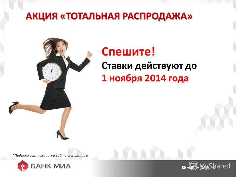 АКЦИЯ «ТОТАЛЬНАЯ РАСПРОДАЖА» Спешите! Ставки действуют до 1 ноября 2014 года *Подробности акции на сайте www.mia.ru