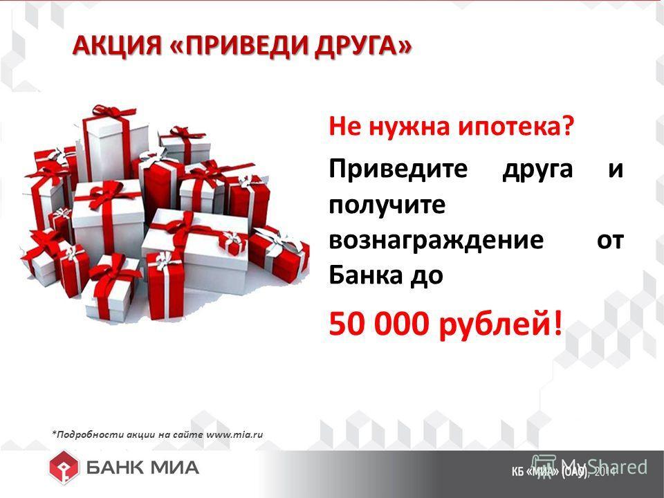 АКЦИЯ «ПРИВЕДИ ДРУГА» Не нужна ипотека? Приведите друга и получите вознаграждение от Банка до 50 000 рублей! *Подробности акции на сайте www.mia.ru