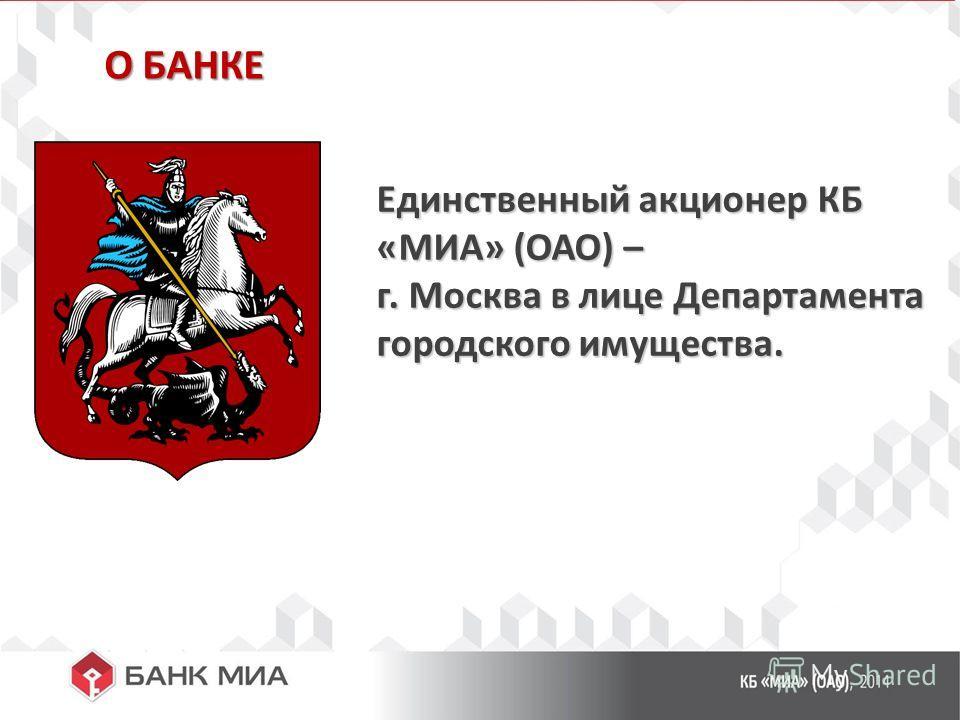 О БАНКЕ Единственный акционер КБ «МИА» (ОАО) – г. Москва в лице Департамента городского имущества.