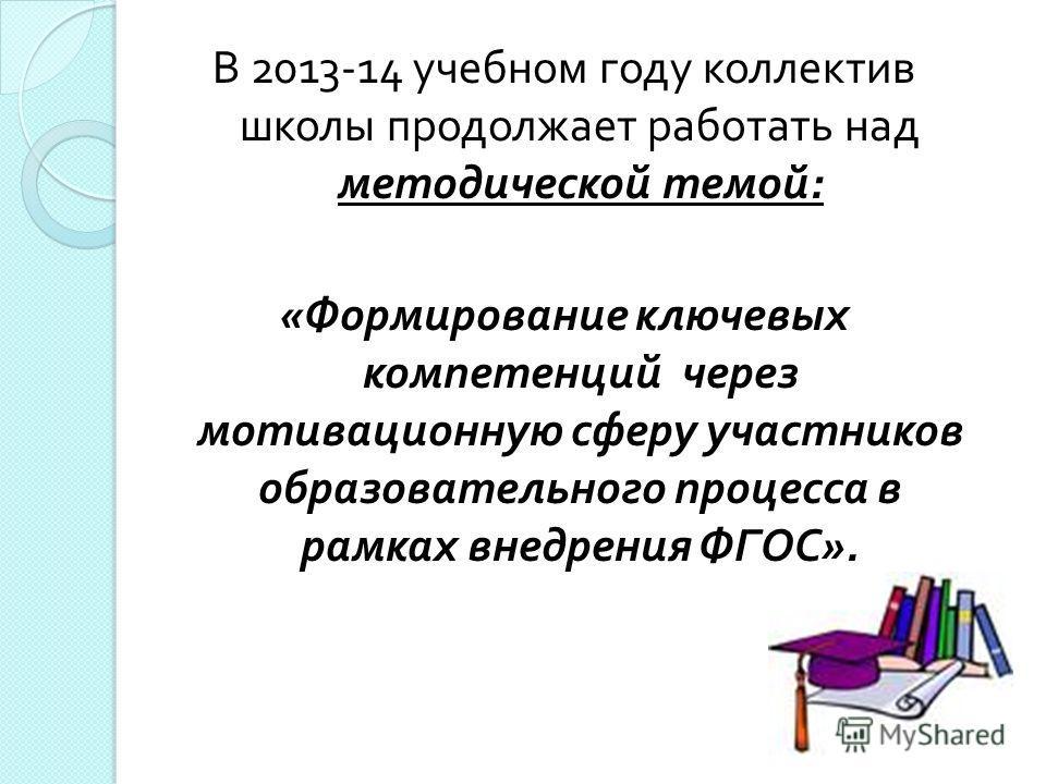 В 2013-14 учебном году коллектив школы продолжает работать над методической темой : « Формирование ключевых компетенций через мотивационную сферу участников образовательного процесса в рамках внедрения ФГОС ».