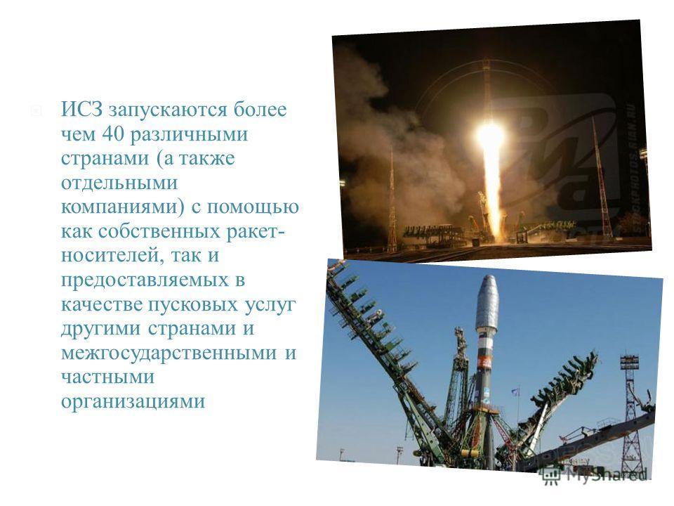 ИСЗ запускаются более чем 40 различными странами ( а также отдельными компаниями ) с помощью как собственных ракет - носителей, так и предоставляемых в качестве пусковых услуг другими странами и межгосударственными и частными организациями.