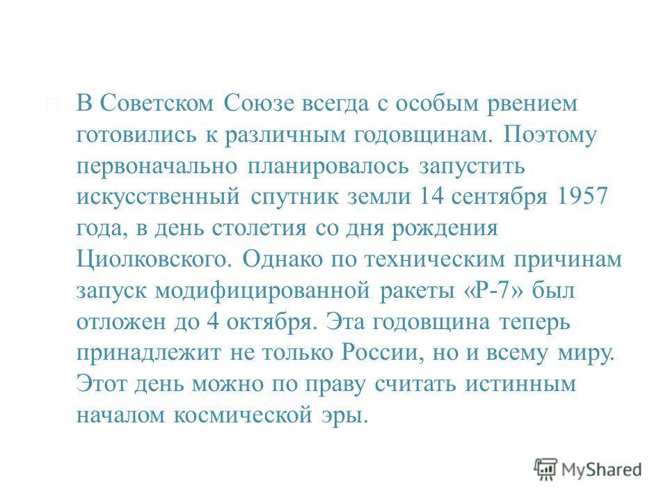 В Советском Союзе всегда с особым рвением готовились к различным годовщинам. Поэтому первоначально планировалось запустить искусственный спутник земли 14 сентября 1957 года, в день столетия со дня рождения Циолковского. Однако по техническим причинам