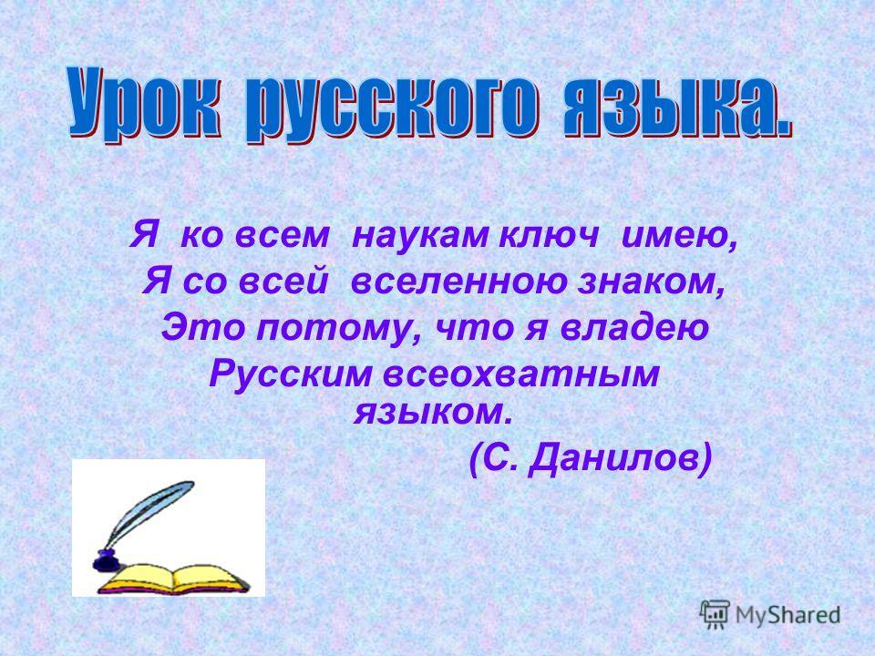 Я ко всем наукам ключ имею, Я со всей вселенною знаком, Это потому, что я владею Русским всеохватным языком. (С. Данилов)