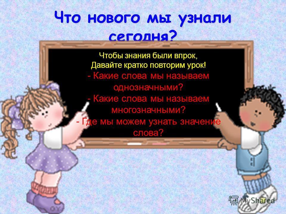 Что нового мы узнали сегодня? Чтобы знания были впрок, Давайте кратко повторим урок! - Какие слова мы называем однозначными? - Какие слова мы называем многозначными? - Где мы можем узнать значение слова?
