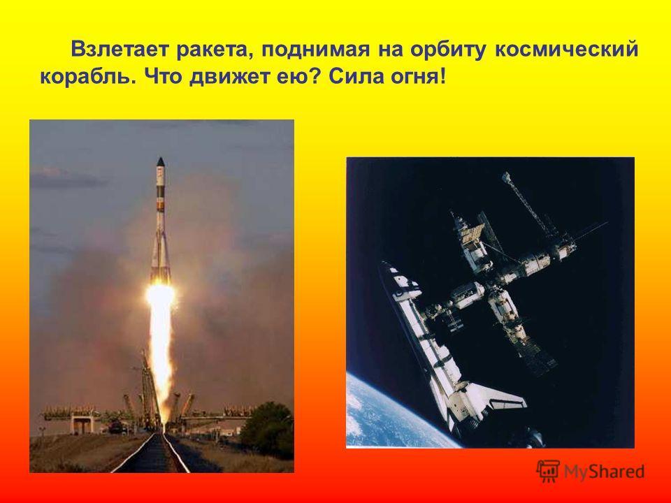Взлетает ракета, поднимая на орбиту космический корабль. Что движет ею? Сила огня! Взлетает ракета, поднимая на орбиту космический корабль. Что движет ею? Сила огня!