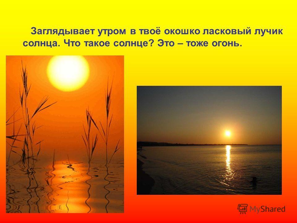 Заглядывает утром в твоё окошко ласковый лучик солнца. Что такое солнце? Это – тоже огонь. Заглядывает утром в твоё окошко ласковый лучик солнца. Что такое солнце? Это – тоже огонь.
