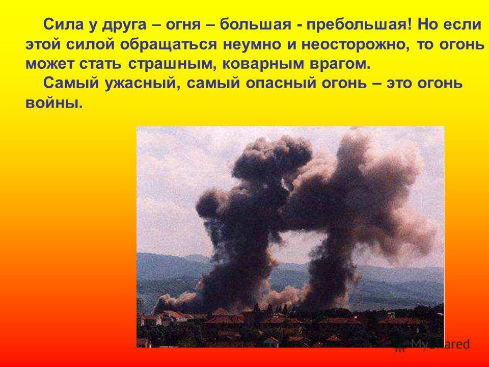 Сила у друга – огня – большая - пребольшая! Но если этой силой обращаться неумно и неосторожно, то огонь может стать страшным, коварным врагом. Самый ужасный, самый опасный огонь – это огонь войны. Сила у друга – огня – большая - пребольшая! Но если