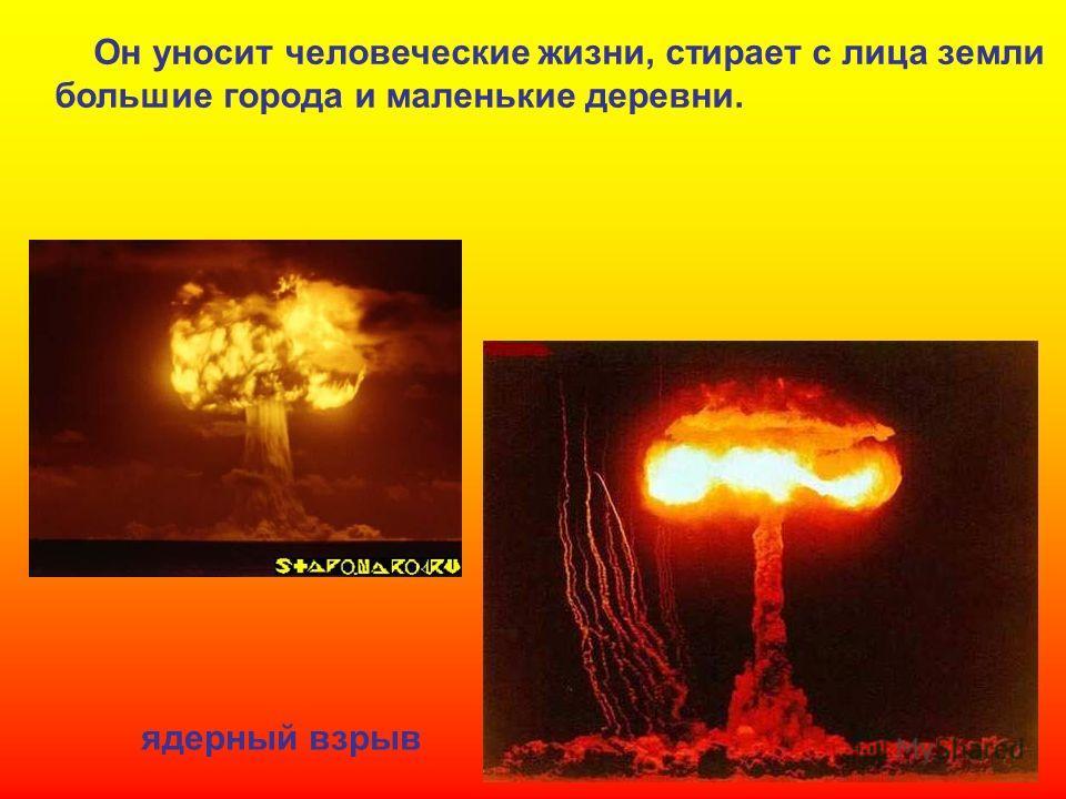 Он уносит человеческие жизни, стирает с лица земли большие города и маленькие деревни. ядерный взрыв Он уносит человеческие жизни, стирает с лица земли большие города и маленькие деревни. Ядерный взрыв.