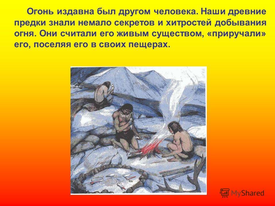 Огонь издавна был другом человека. Наши древние предки знали немало секретов и хитростей добывания огня. Они считали его живым существом, «приручали» его, поселяя его в своих пещерах. Огонь издавна был другом человека. Наши древние предки знали немал