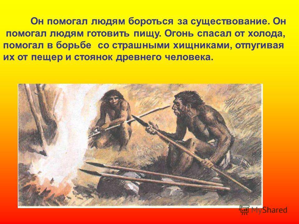 Он помогал людям бороться за существование. Он помогал людям готовить пищу. Огонь спасал от холода, помогал в борьбе со страшными хищниками, отпугивая их от пещер и стоянок древнего человека. Он помогал людям бороться за существование. Он помогал люд